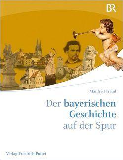 Der bayerischen Geschichte auf der Spur von Treml,  Manfred