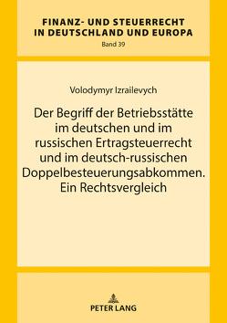 Der Begriff der Betriebsstätte im deutschen und im russischen Ertragsteuerrecht und im deutsch-russischen Doppelbesteuerungsabkommen. Ein Rechtsvergleich von Izrailevych,  Volodymyr