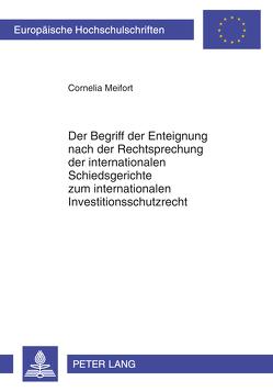 Der Begriff der Enteignung nach der Rechtsprechung der internationalen Schiedsgerichte zum internationalen Investitionsschutzrecht von Meifort,  Cornelia