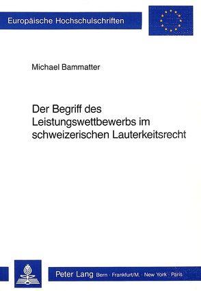 Der Begriff des Leistungswettbewerbs im schweizerischen Lauterkeitsrecht von Bammatter, Michael
