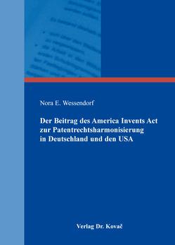 Der Beitrag des America Invents Act zur Patentrechtsharmonisierung in Deutschland und den USA von Wessendorf,  Nora E.