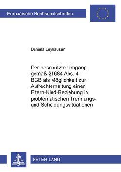 Der beschützte Umgang gemäß § 1684 Abs. 4 BGB als Möglichkeit zur Aufrechterhaltung einer Eltern-Kind-Beziehung in problematischen Trennungs- und Scheidungssituationen von Leyhausen,  Daniela
