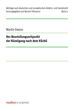 Der Beurteilungszeitpunkt der Kündigung nach dem KSchG von Gwose,  Martin