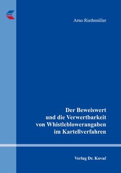 Der Beweiswert und die Verwertbarkeit von Whistleblowerangaben im Kartellverfahren von Riethmüller,  Arno