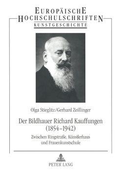 Der Bildhauer Richard Kauffungen (1854-1942) von Stieglitz,  Olga, Zeillinger,  Gerhard