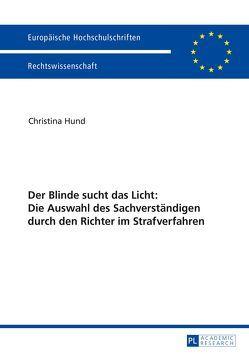Der Blinde sucht das Licht: Die Auswahl des Sachverständigen durch den Richter im Strafverfahren von Hund,  Christina
