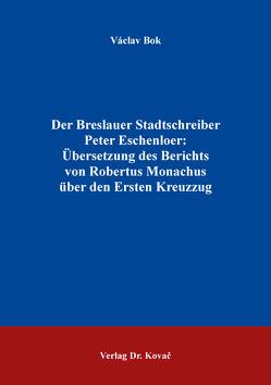 Der Breslauer Stadtschreiber Peter Eschenloer: Übersetzung des Berichts von Robertus Monachus über den Ersten Kreuzzug von Bok,  Václav