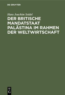 Der britische Mandatstaat Palästina im Rahmen der Weltwirtschaft von Seidel,  Hans-Joachim