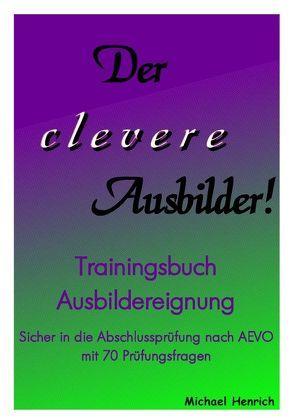 Der clevere Ausbilder! – Trainingsbuch Ausbildereignung von Henrich,  Michael