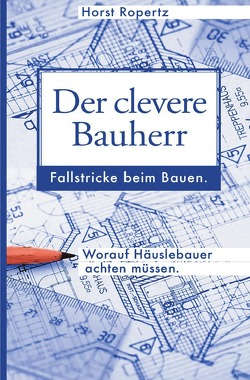 Der clevere Bauherr. Fallstricke beim Bauen. Worauf Häuslebauer achten müssen. von Ropertz,  Horst