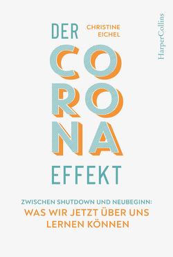 Der Corona-Effekt – Zwischen Shutdown und Neubeginn: Was wir jetzt über uns lernen können von Eichel,  Christine