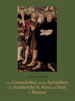 Der Cranachaltar und die Epitaphien der Stadtkirche St. Peter und Paul zu Weimar von Asshoff,  Elisabeth, Beyer,  Constantin, Raecke,  Sven