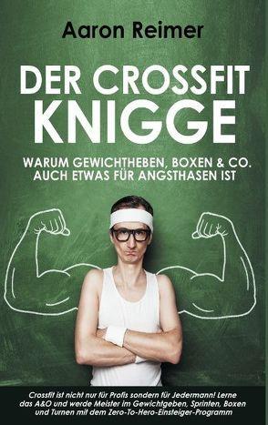 Der Crossfit-Knigge: Warum Gewichtheben, Boxen & Co. auch etwas für Angsthasen ist von Reimer,  Aaron