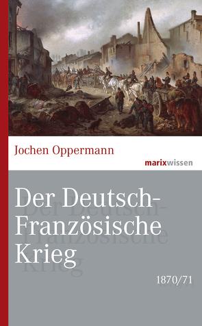 Der Deutsch-Französische Krieg: 1870/71 von Oppermann,  Jochen