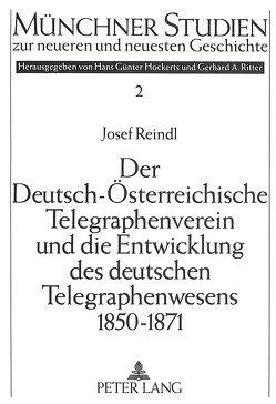Der Deutsch-Österreichische Telegraphenverein und die Entwicklung des deutschen Telegraphenwesens 1850-1871 von Reindl,  Josef