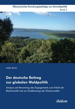 Der deutsche Beitrag zur globalen Waldpolitik von Busch,  Anika, Cortekar,  Jörg, Lauterbach,  Falk, Marggraf,  Rainer, Sauer,  Uta