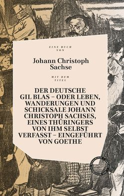 DER DEUTSCHE GIL BLAS – ODER LEBEN, WANDERUNGEN UND SCHICKSALE JOHANN CHRISTOPH SACHSES, EINES THÜRINGERS VON IHM SELBST VERFASST von Goethe,  Johann Wolfgang von, Sachse,  Johann Christoph