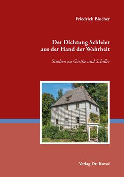 Der Dichtung Schleier aus der Hand der Wahrheit – Studien zu Goethe und Schiller von Blocher,  Friedrich