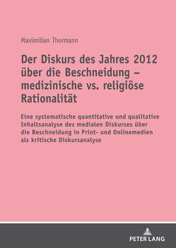 Der Diskurs des Jahres 2012 über die Beschneidung – medizinische vs. religiöse Rationalität von Thormann,  Maximilian