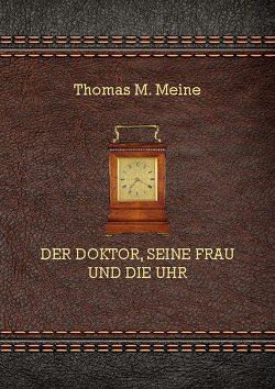 Der Doktor, seine Frau und die Uhr von Meine,  Thomas M.
