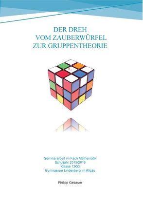 Der Dreh vom Zauberwürfel zur Gruppentheorie von Gebauer,  Philipp