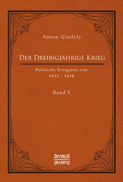 Der Dreißigjährige Krieg. Politische Ereignisse von 1632-1648. Band 5 von Gindely,  Anton