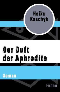 Der Duft der Aphrodite von Koschyk,  Heike