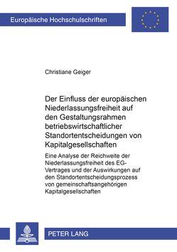 Der Einfluss der europäischen Niederlassungsfreiheit auf den Gestaltungsrahmen betriebswirtschaftlicher Standortentscheidungen von Kapitalgesellschaften von Geiger,  Christiane