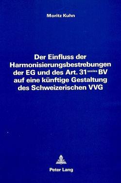 Der Einfluss der Harmonisierungsbestrebungen der EG und des Art. 31 sexies BV auf eine künftige Gestaltung des Schweizerischen VVG von Kuhn,  Moritz