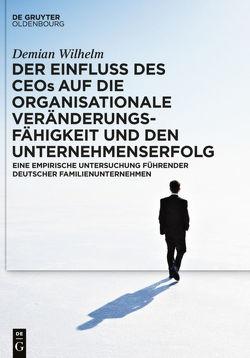Der Einfluss des CEOs auf die organisationale Veränderungsfähigkeit und den Unternehmenserfolg von Wilhelm,  Demian G.A.
