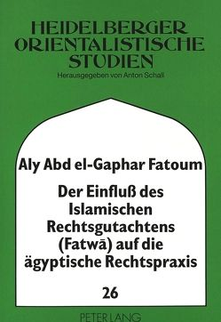 Der Einfluß des Islamischen Rechtsgutachtens (Fatwa) auf die ägyptische Rechtspraxis von Fatoum,  Aly