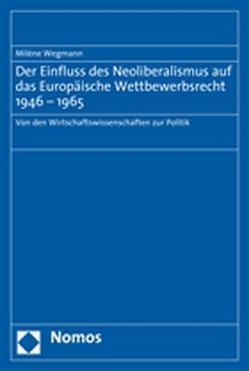Der Einfluss des Neoliberalismus auf das Europäische Wettbewerbsrecht 1946-1965 von Wegmann,  Milène