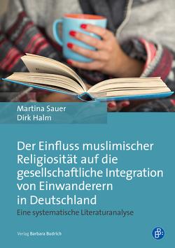 Der Einfluss muslimischer Religiosität auf die gesellschaftliche Integration von Einwanderern in Deutschland von Halm,  Dirk, Sauer,  Martina