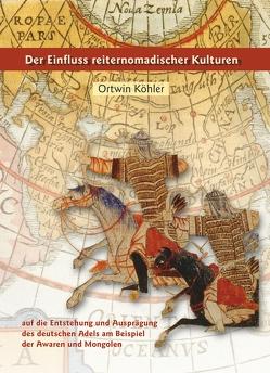 Der Einfluss nomadischer Kulturen auf die Entstehung und Ausprägung des deutschen Adels am Beispiel der Awaren und Mongolen von Köhler,  Ortwin