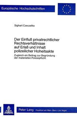Der Einfluss privatrechtlicher Rechtsverhältnisse auf Erlass und Inhalt polizeilicher Hoheitsakte von Czeczatka,  Sighart