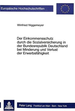 Der Einkommensschutz durch die Sozialversicherung in der Bundesrepublik Deutschland bei Minderung und Verlust der Erwerbsfähigkeit von Niggemeyer,  Winfried