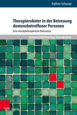 Der Einsatz von Therapierobotern in der Betreuung demenzbetroffener Personen von Schuster,  Kathrin