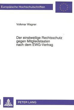 Der einstweilige Rechtsschutz gegen Mitgliedstaaten nach dem EWG-Vertrag von Wagner,  Volkmar