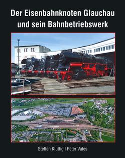 Der Eisenbahnknoten Glauchau und sein Bahnbetriebswerk von Peter,  Vates, Steffen,  Kluttig