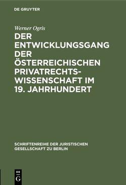Der Entwicklungsgang der Österreichischen Privatrechtswissenschaft im 19. Jahrhundert von Ogris,  Werner