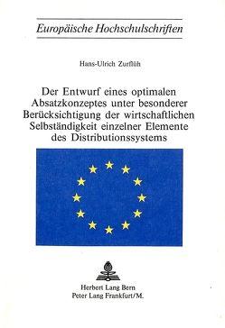 Der Entwurf eines optimalen Absatzkonzeptes unter besonderer Berücksichtigung der wirtschaftlichen Selbständigkeit einzelner Elemente des Distributionssystems von Zurflüh,  Hans-Ulrich