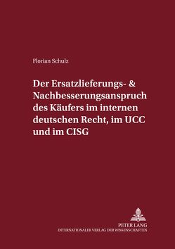 Der Ersatzlieferungs- und Nachbesserungsanspruch des Käufers im internen deutschen Recht, im UCC und im CISG von Schulz,  Florian
