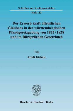 Der Erwerb kraft öffentlichen Glaubens in der württembergischen Pfandgesetzgebung von 1825-1828 und im Bürgerlichen Gesetzbuch. von Kiehnle,  Arndt