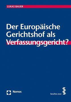 Der Europäische Gerichtshof als Verfassungsgericht? von Bauer,  Lukas