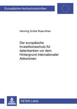 Der europäische Investitionsschutz für Datenbanken vor dem Hintergrund internationaler Abkommen von Große Ruse-Khan,  Henning