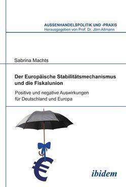 Der Europäische Stabilitätsmechanismus und die Fiskalunion von Altmann,  Jörn, Machts,  Sabrina