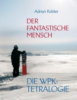 Der fantastische Mensch – Die WPK-Tetralogie von Kübler,  Adrian