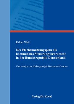 Der Flächennutzungsplan als kommunales Steuerungsinstrument in der Bundesrepublik Deutschland von Wolf,  Kilian