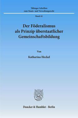 Der Föderalismus als Prinzip überstaatlicher Gemeinschaftsbildung. von Heckel,  Katharina