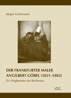 Der Frankfurter Maler Angilbert Göbel (1821-1882) von Eichenauer,  Jürgen